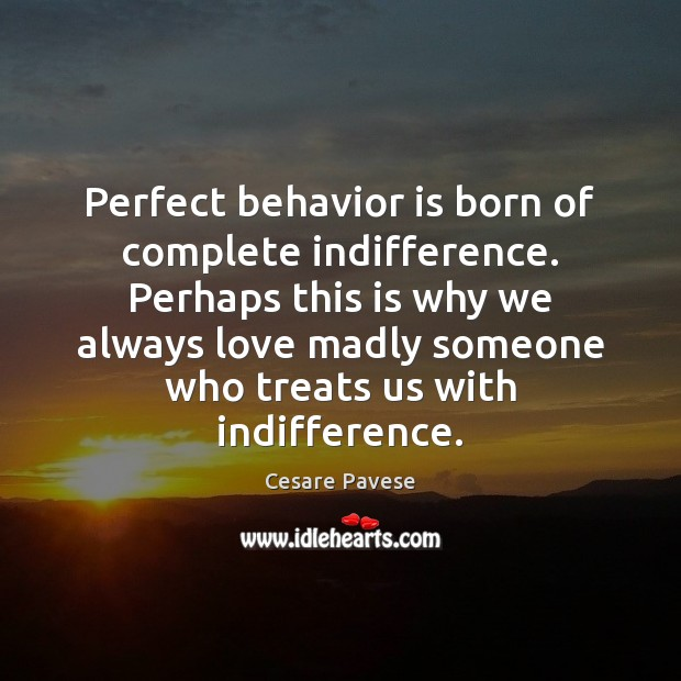 Image, Perfect behavior is born of complete indifference. Perhaps this is why we