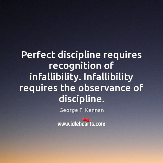 Perfect discipline requires recognition of infallibility. Infallibility requires the observance of discipline. George F. Kennan Picture Quote