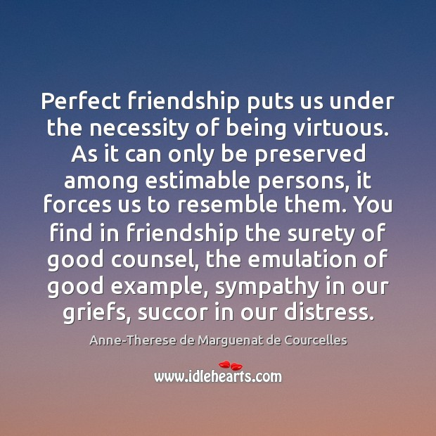Image, Perfect friendship puts us under the necessity of being virtuous. As it