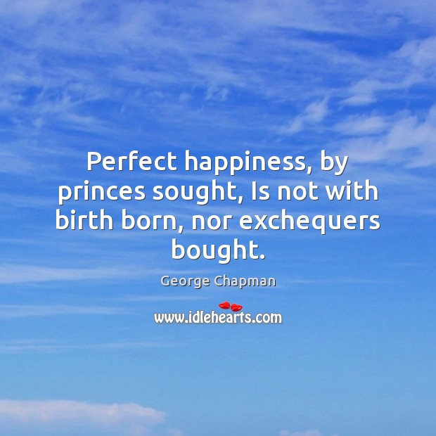 Image, Perfect happiness, by princes sought, Is not with birth born, nor exchequers bought.
