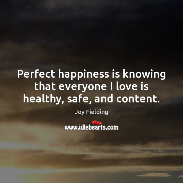 Perfect happiness is knowing that everyone I love is healthy, safe, and content. Image