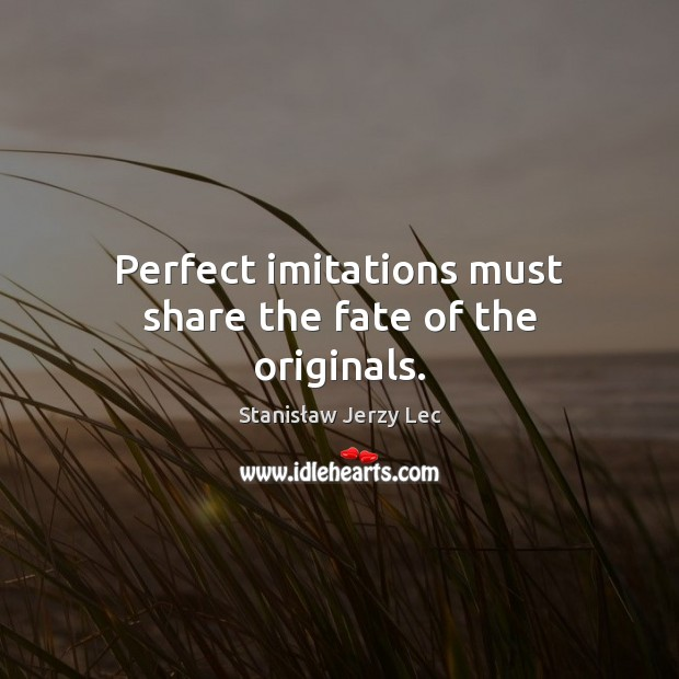 Perfect imitations must share the fate of the originals. Stanisław Jerzy Lec Picture Quote