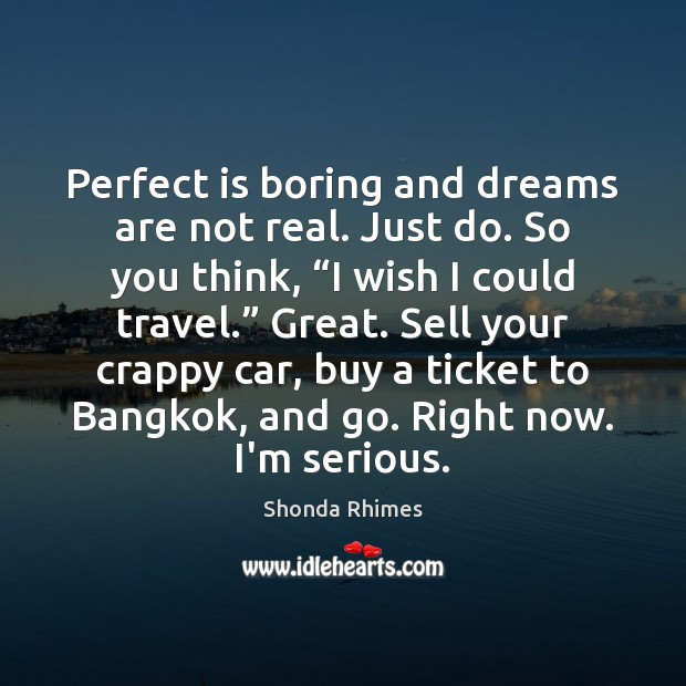 Image, Perfect is boring and dreams are not real. Just do. So you
