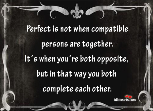 Perfect Is When You´re Both Opposite, But Both Complete Each Other