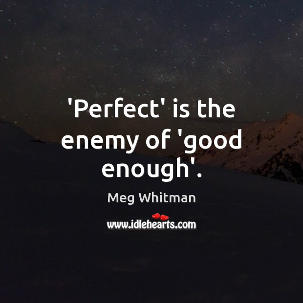'Perfect' is the enemy of 'good enough'. Image