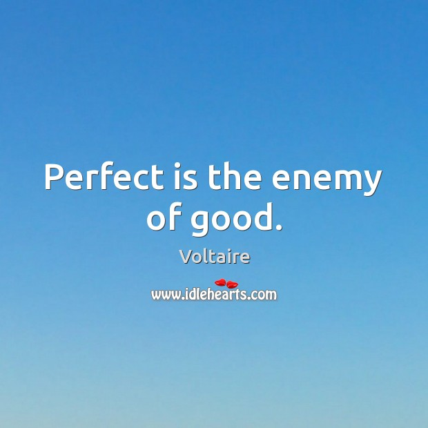 Image, Perfect is the enemy of good.
