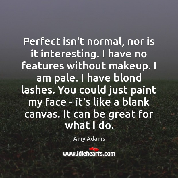 Image, Perfect isn't normal, nor is it interesting. I have no features without