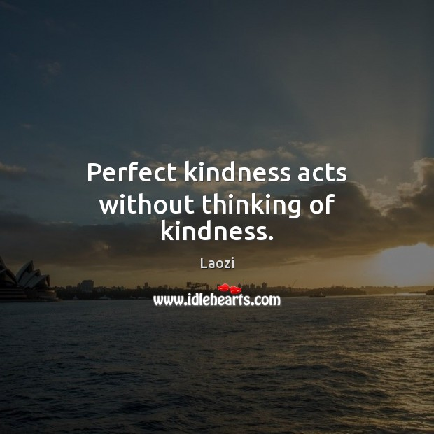 Image, Perfect kindness acts without thinking of kindness.