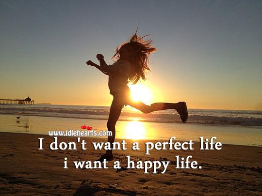 I Don't Want A Perfect Life I Want A Happy Life.