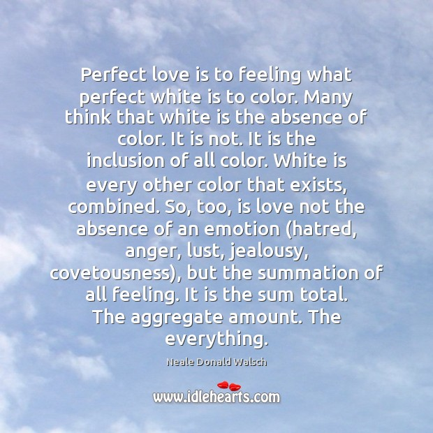 Image, Perfect love is to feeling what perfect white is to color. Many