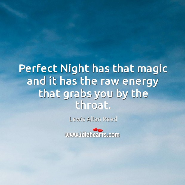 Perfect night has that magic and it has the raw energy that grabs you by the throat. Lewis Allan Reed Picture Quote