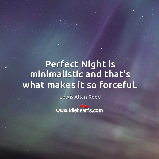 Perfect night is minimalistic and that's what makes it so forceful. Lewis Allan Reed Picture Quote