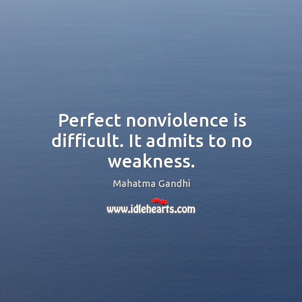 Image, Perfect nonviolence is difficult. It admits to no weakness.