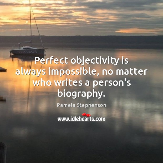 Perfect objectivity is always impossible, no matter who writes a person's biography. Image