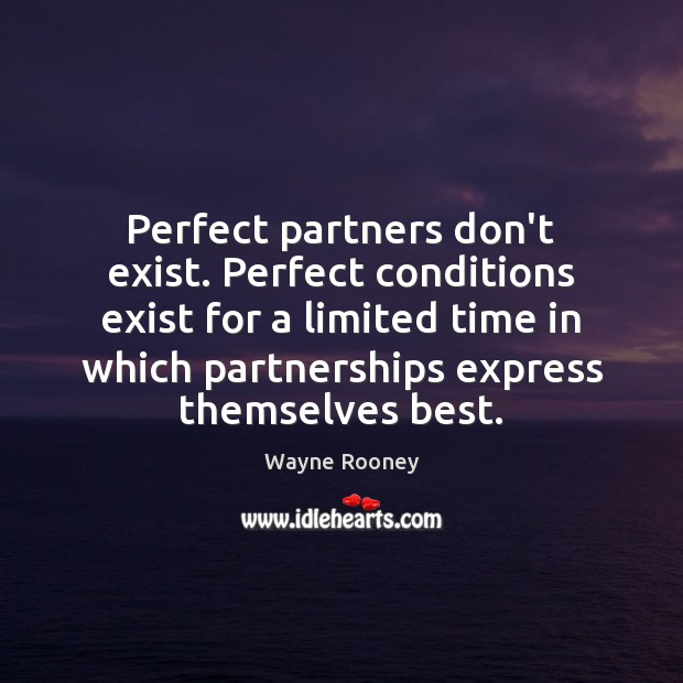 Perfect partners don't exist. Perfect conditions exist for a limited time in Wayne Rooney Picture Quote