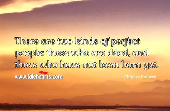 There are two kinds of perfect people: those who are dead, and those who have not been born yet. Chinese Proverbs Image