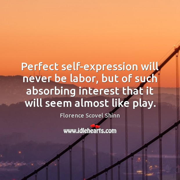 Perfect self-expression will never be labor, but of such absorbing interest that Image