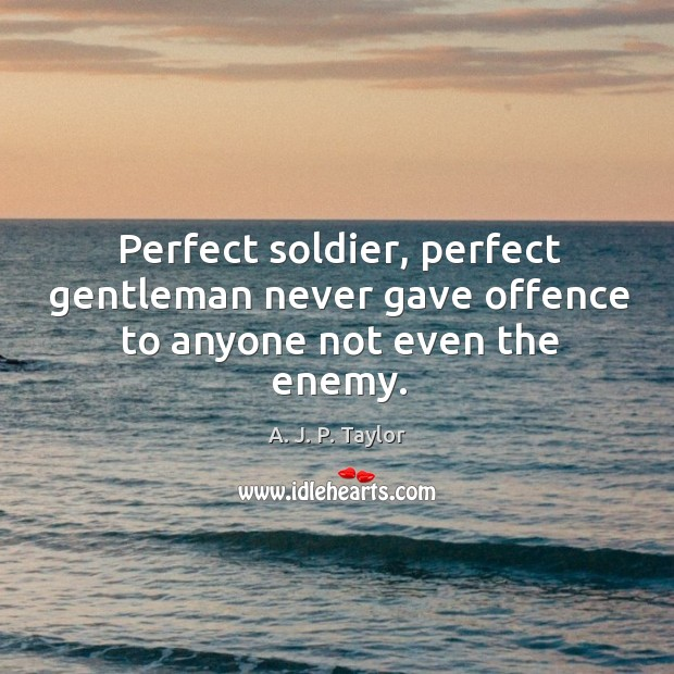 Perfect soldier, perfect gentleman never gave offence to anyone not even the enemy. A. J. P. Taylor Picture Quote