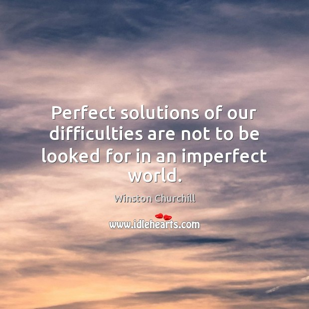 Perfect solutions of our difficulties are not to be looked for in an imperfect world. Image