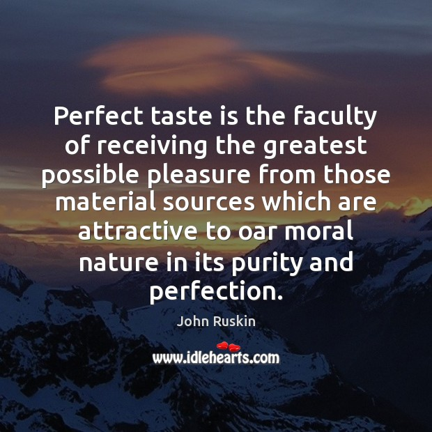 Perfect taste is the faculty of receiving the greatest possible pleasure from Image
