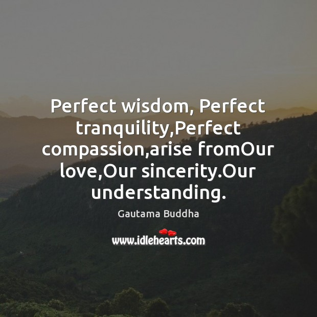 Perfect wisdom, Perfect tranquility,Perfect compassion,arise fromOur love,Our sincerity.Our Image