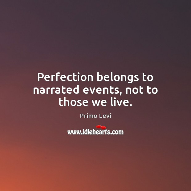 Perfection belongs to narrated events, not to those we live. Primo Levi Picture Quote
