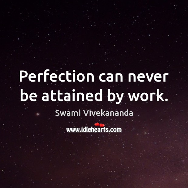 Perfection can never be attained by work. Swami Vivekananda Picture Quote