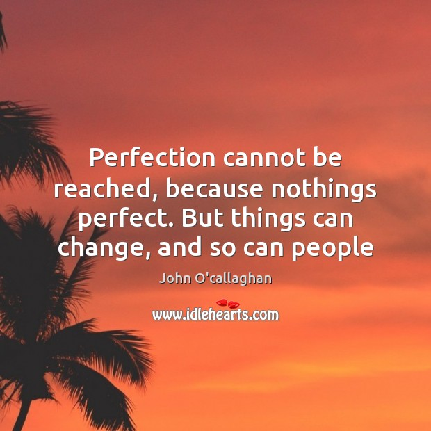 Perfection cannot be reached, because nothings perfect. But things can change, and Image