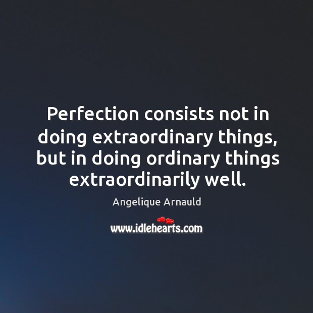 Image, Perfection consists not in doing extraordinary things, but in doing ordinary things extraordinarily well.