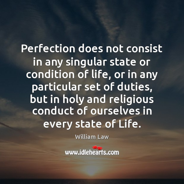 Perfection does not consist in any singular state or condition of life, William Law Picture Quote