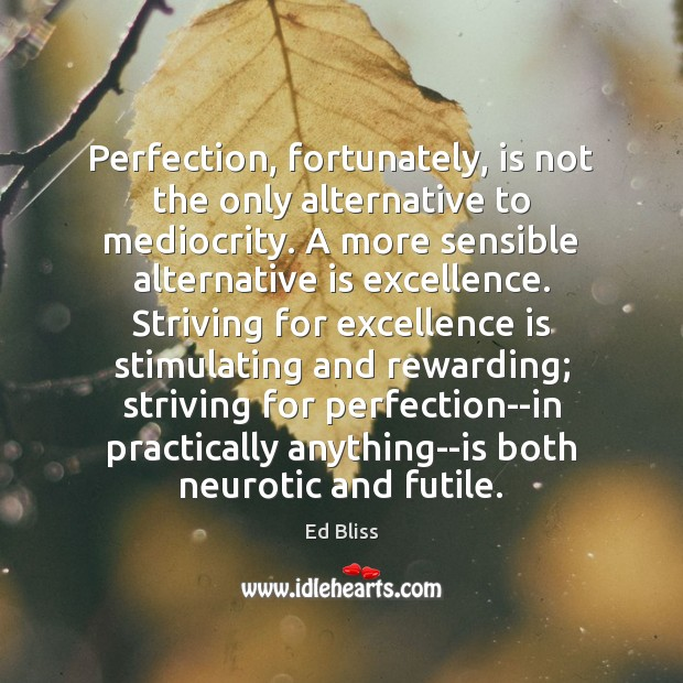 Perfection, fortunately, is not the only alternative to mediocrity. A more sensible Image
