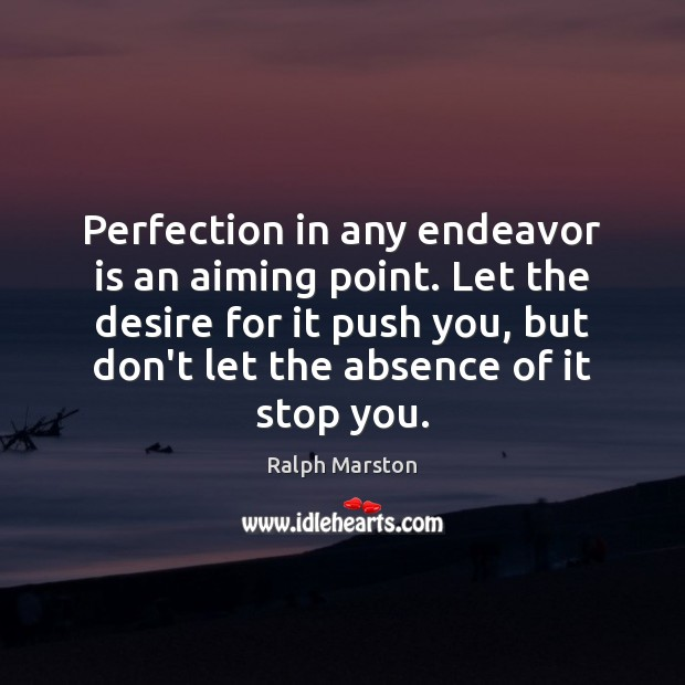 Perfection in any endeavor is an aiming point. Let the desire for Ralph Marston Picture Quote
