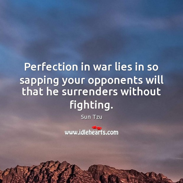 Perfection in war lies in so sapping your opponents will that he Image