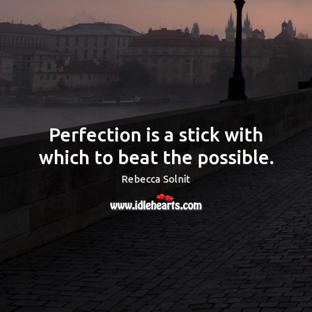 Image, Perfection is a stick with which to beat the possible.