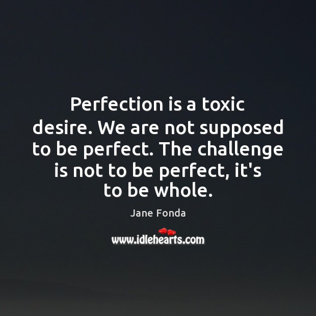 Perfection is a toxic desire. We are not supposed to be perfect. Image