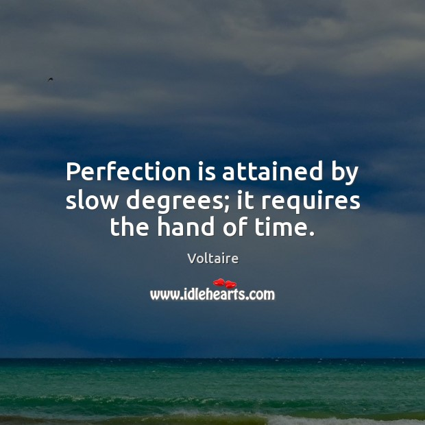 Image, Perfection is attained by slow degrees; it requires the hand of time.