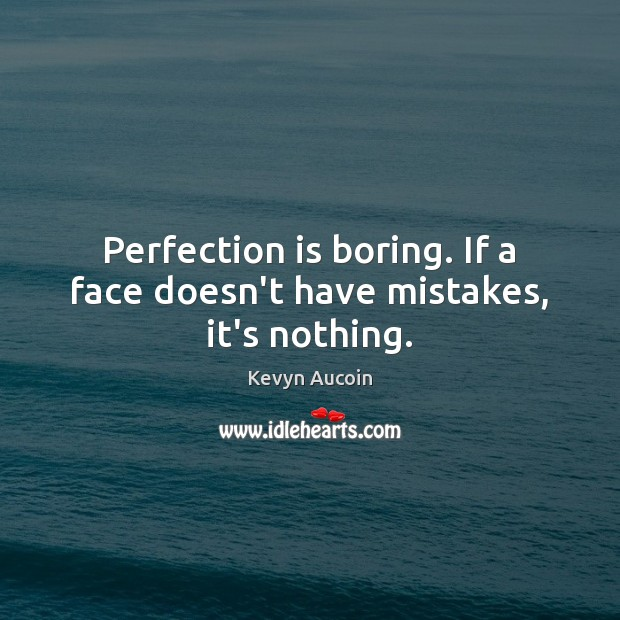 Perfection is boring. If a face doesn't have mistakes, it's nothing. Perfection Quotes Image