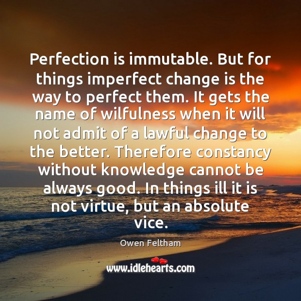 Perfection is immutable. But for things imperfect change is the way to Owen Feltham Picture Quote