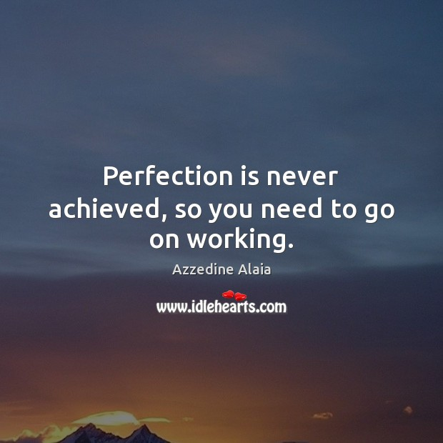 Perfection is never achieved, so you need to go on working. Perfection Quotes Image