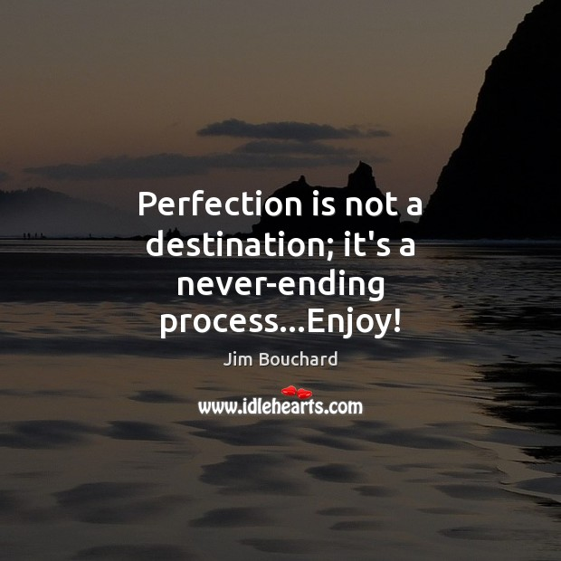 Perfection is not a destination; it's a never-ending process…Enjoy! Perfection Quotes Image