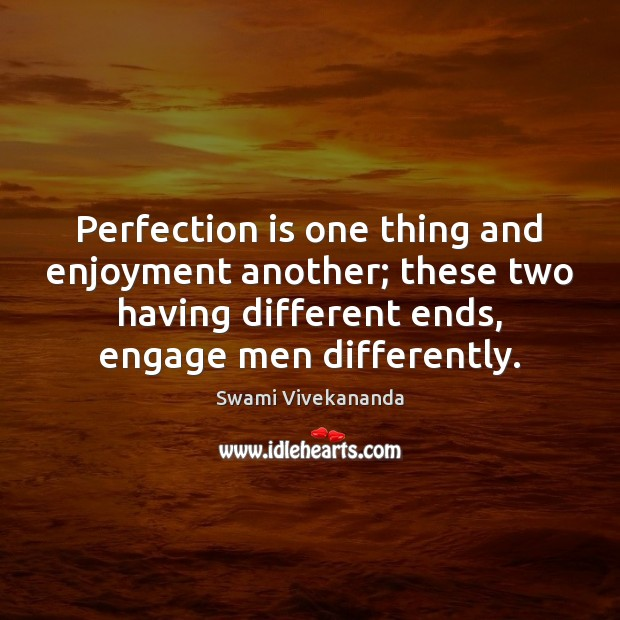 Perfection is one thing and enjoyment another; these two having different ends, Perfection Quotes Image
