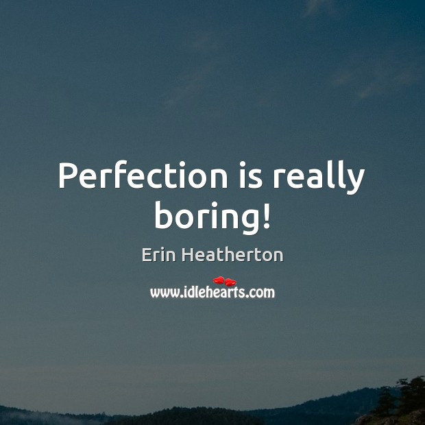 Perfection is really boring! Perfection Quotes Image