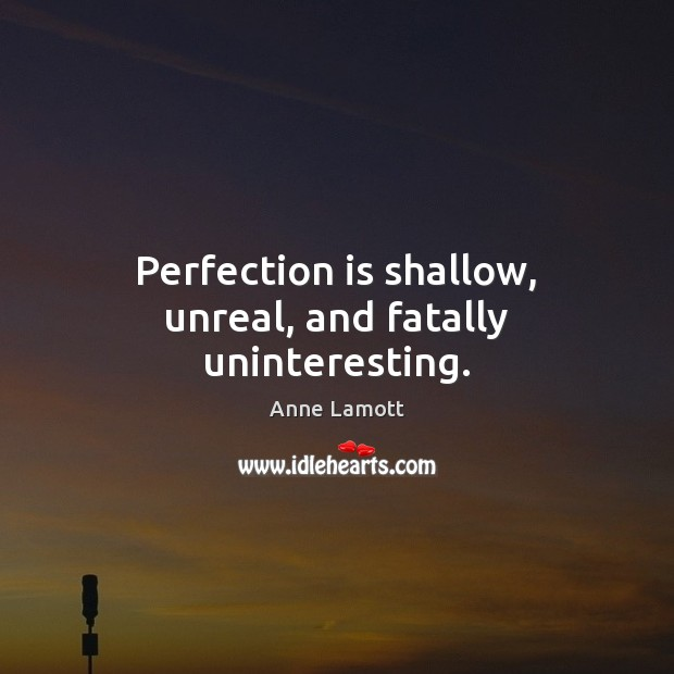 Perfection is shallow, unreal, and fatally uninteresting. Perfection Quotes Image