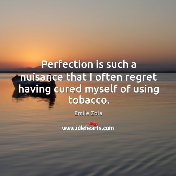 Perfection is such a nuisance that I often regret having cured myself of using tobacco. Image