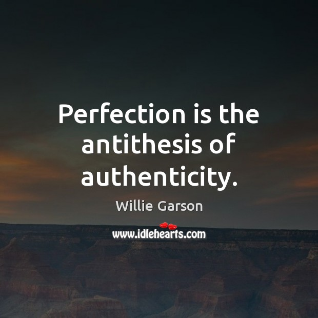 Perfection is the antithesis of authenticity. Image