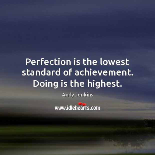 Image, Perfection is the lowest standard of achievement. Doing is the highest.