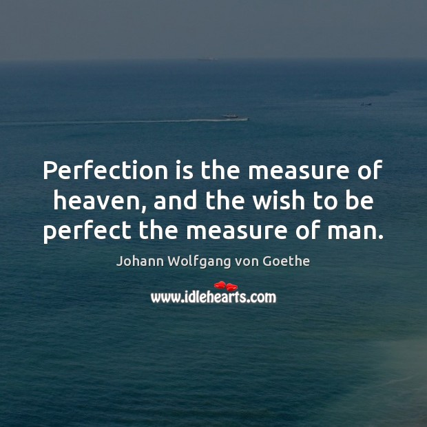Perfection is the measure of heaven, and the wish to be perfect the measure of man. Image