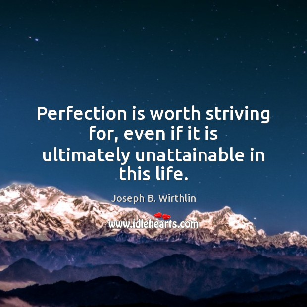 Perfection is worth striving for, even if it is ultimately unattainable in this life. Perfection Quotes Image
