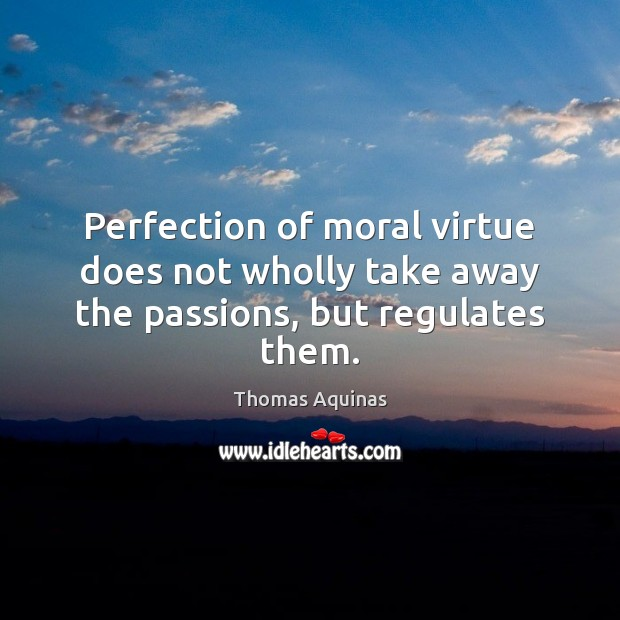 Image, Perfection of moral virtue does not wholly take away the passions, but regulates them.
