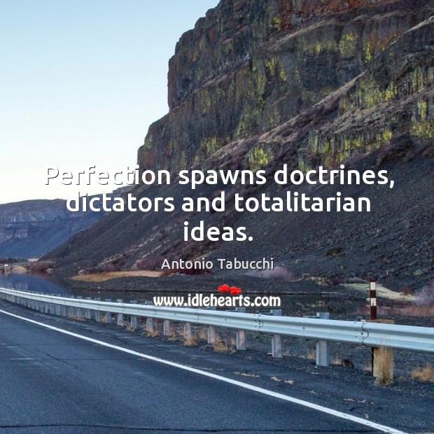 Perfection spawns doctrines, dictators and totalitarian ideas. Antonio Tabucchi Picture Quote